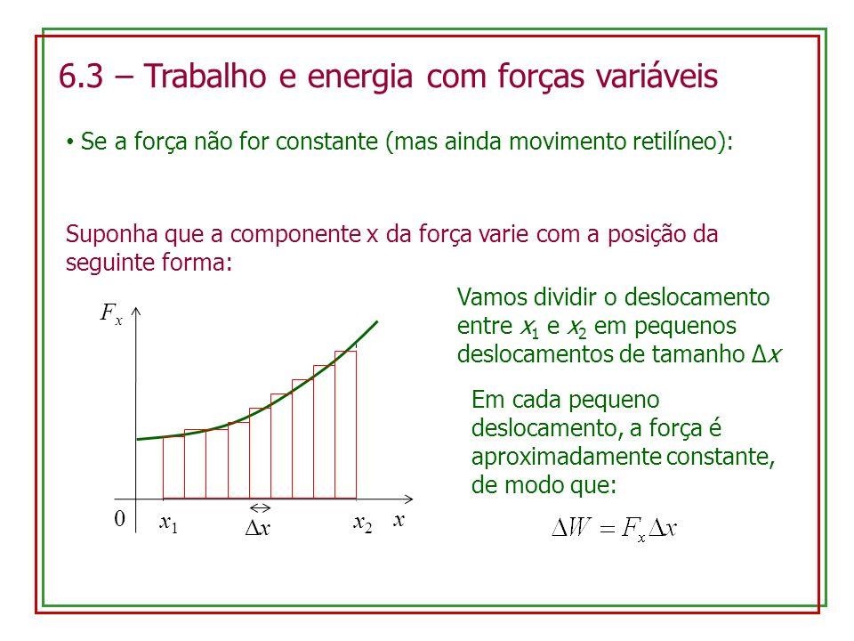 6.3 – Trabalho e energia com forças variáveis Se a força não for constante (mas ainda movimento retilíneo): Suponha que a componente x da força varie com a posição da seguinte forma: x FxFx 0 Vamos dividir o deslocamento entre x 1 e x 2 em pequenos deslocamentos de tamanho Δx x1x1 x2x2 ΔxΔx Em cada pequeno deslocamento, a força é aproximadamente constante, de modo que: