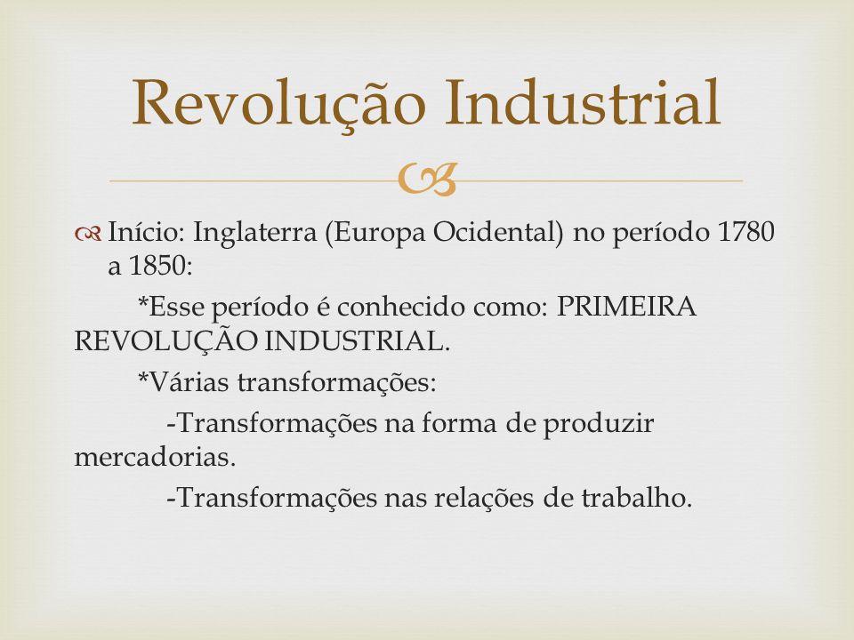 Início: Inglaterra (Europa Ocidental) no período 1780 a 1850: *Esse período é conhecido como: PRIMEIRA REVOLUÇÃO INDUSTRIAL. *Várias transformações: -