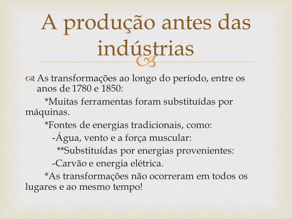 As transformações ao longo do período, entre os anos de 1780 e 1850: *Muitas ferramentas foram substituídas por máquinas. *Fontes de energias tradicio