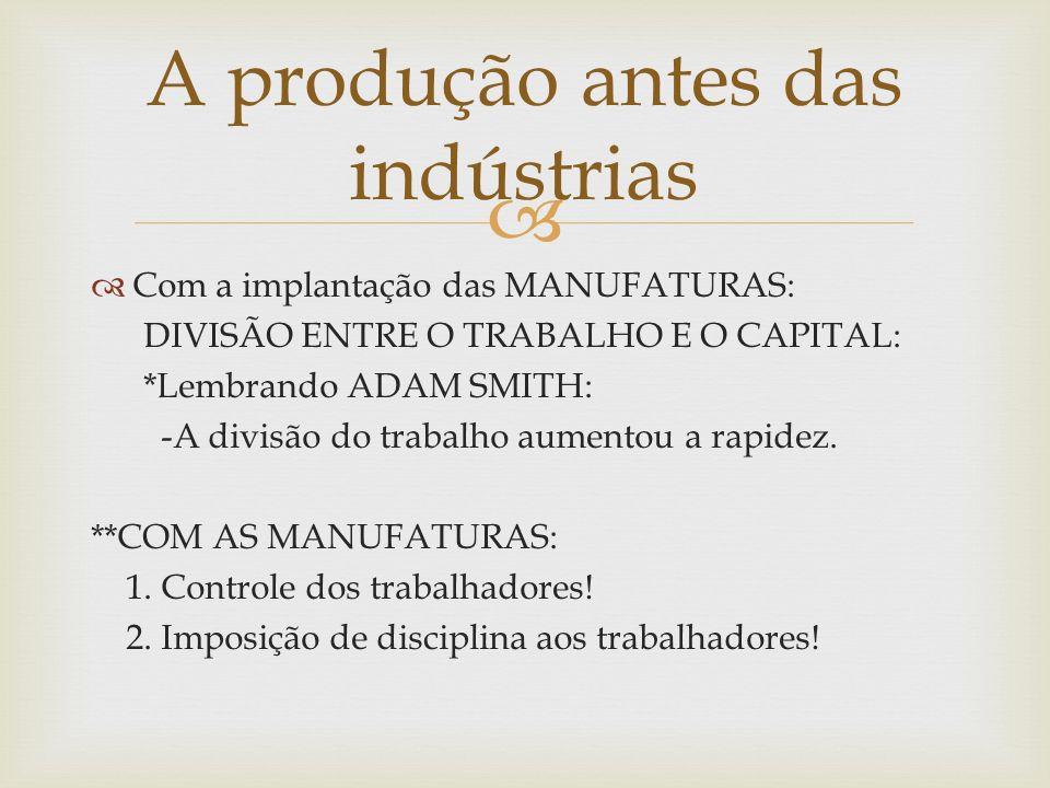 Com a implantação das MANUFATURAS: DIVISÃO ENTRE O TRABALHO E O CAPITAL: *Lembrando ADAM SMITH: -A divisão do trabalho aumentou a rapidez. **COM AS MA