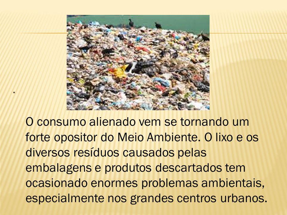 O consumo alienado vem se tornando um forte opositor do Meio Ambiente.