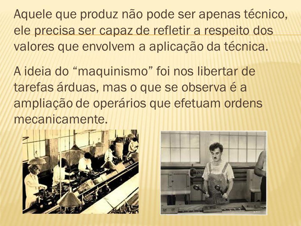 Aquele que produz não pode ser apenas técnico, ele precisa ser capaz de refletir a respeito dos valores que envolvem a aplicação da técnica.