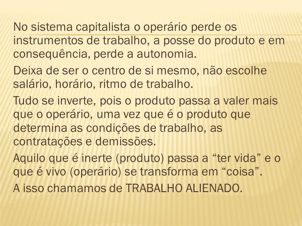 No sistema capitalista o operário perde os instrumentos de trabalho, a posse do produto e em consequência, perde a autonomia.