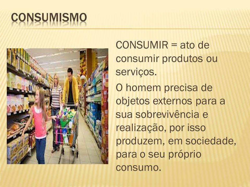 CONSUMIR = ato de consumir produtos ou serviços.