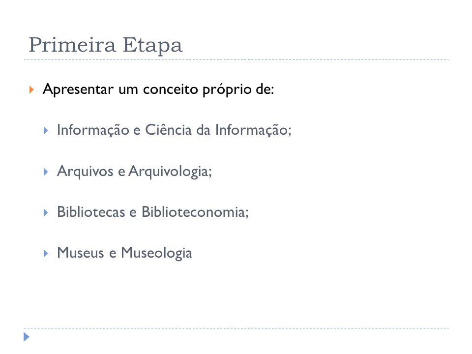 Primeira Etapa Apresentar um conceito próprio de: Informação e Ciência da Informação; Arquivos e Arquivologia; Bibliotecas e Biblioteconomia; Museus e