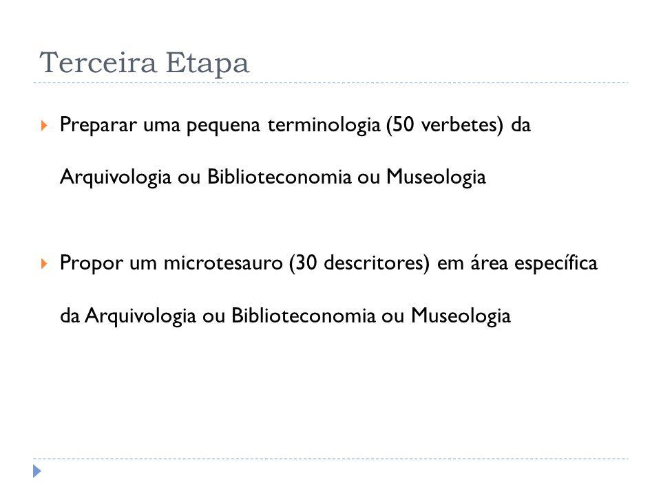Terceira Etapa Preparar uma pequena terminologia (50 verbetes) da Arquivologia ou Biblioteconomia ou Museologia Propor um microtesauro (30 descritores