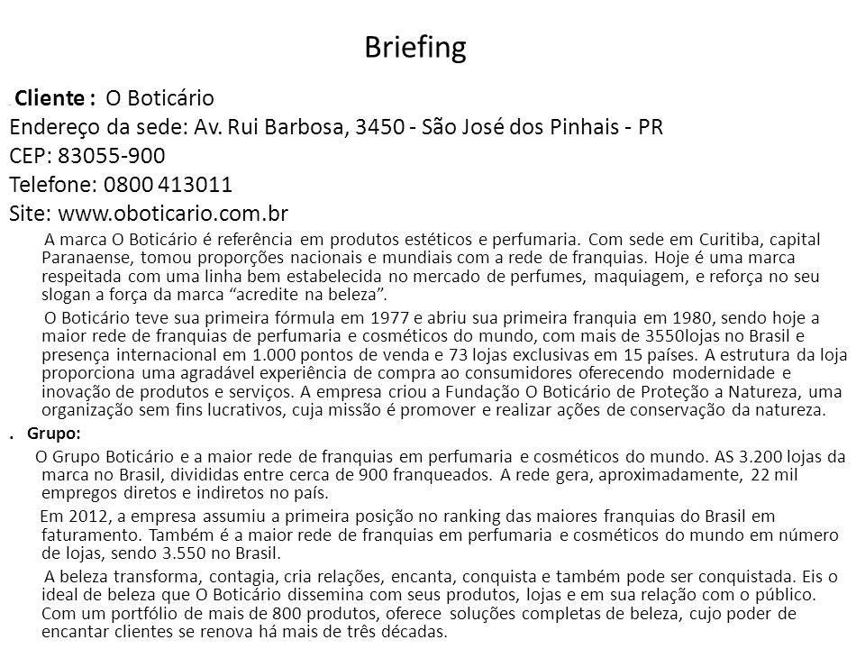 Briefing. Cliente : O Boticário Endereço da sede: Av. Rui Barbosa, 3450 - São José dos Pinhais - PR CEP: 83055-900 Telefone: 0800 413011 Site: www.obo