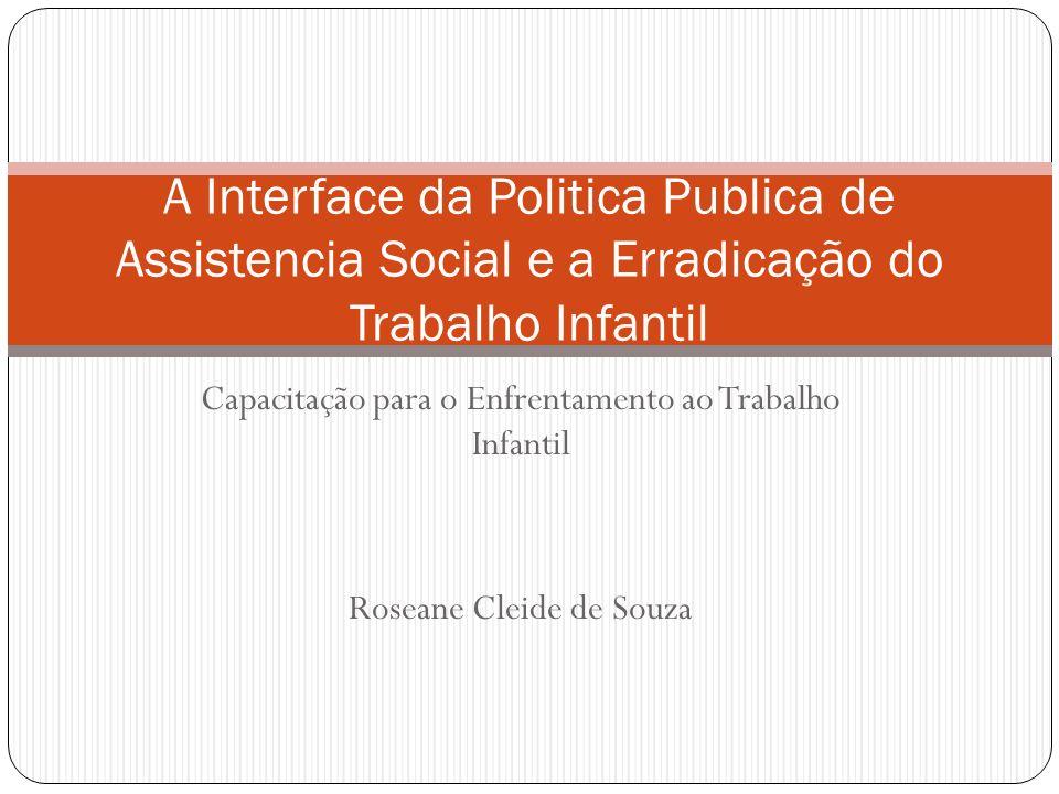 Capacitação para o Enfrentamento ao Trabalho Infantil Roseane Cleide de Souza A Interface da Politica Publica de Assistencia Social e a Erradicação do