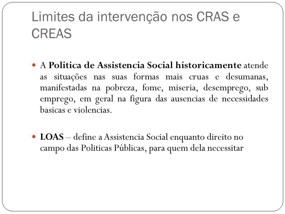 Limites da intervenção nos CRAS e CREAS A Politica de Assistencia Social historicamente atende as situações nas suas formas mais cruas e desumanas, ma