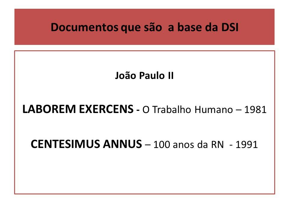 Documentos que são a base da DSI João Paulo II LABOREM EXERCENS - O Trabalho Humano – 1981 CENTESIMUS ANNUS – 100 anos da RN - 1991