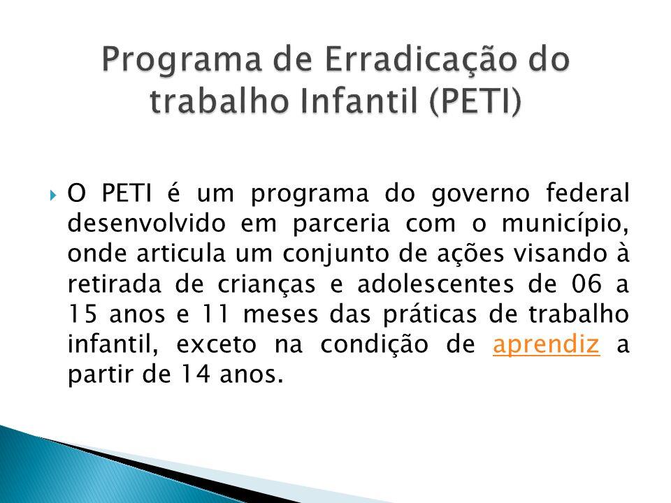O PETI é um programa do governo federal desenvolvido em parceria com o município, onde articula um conjunto de ações visando à retirada de crianças e adolescentes de 06 a 15 anos e 11 meses das práticas de trabalho infantil, exceto na condição de aprendiz a partir de 14 anos.aprendiz