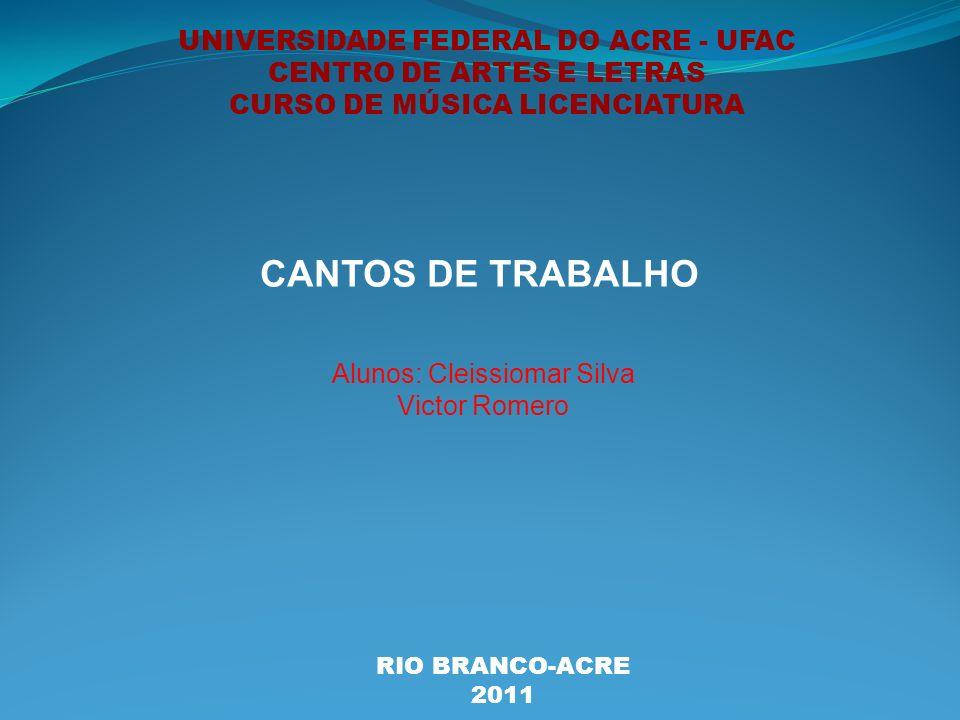 UNIVERSIDADE FEDERAL DO ACRE - UFAC CENTRO DE ARTES E LETRAS CURSO DE MÚSICA LICENCIATURA CANTOS DE TRABALHO Alunos: Cleissiomar Silva Victor Romero RIO BRANCO-ACRE 2011
