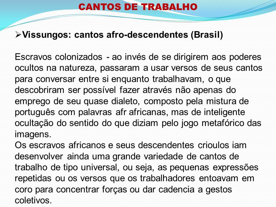 CANTOS DE TRABALHO Vissungos: cantos afro-descendentes (Brasil) - Observa-se no Brasil grande variedade de cantos de trabalho, a maioria oriunda do período colonial.