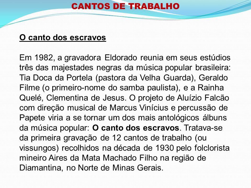 CANTOS DE TRABALHO O canto dos escravos Em 1982, a gravadora Eldorado reunia em seus estúdios três das majestades negras da música popular brasileira: Tia Doca da Portela (pastora da Velha Guarda), Geraldo Filme (o primeiro-nome do samba paulista), e a Rainha Quelé, Clementina de Jesus.