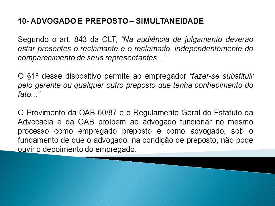 10- ADVOGADO E PREPOSTO – SIMULTANEIDADE Segundo o art. 843 da CLT, Na audiência de julgamento deverão estar presentes o reclamante e o reclamado, ind