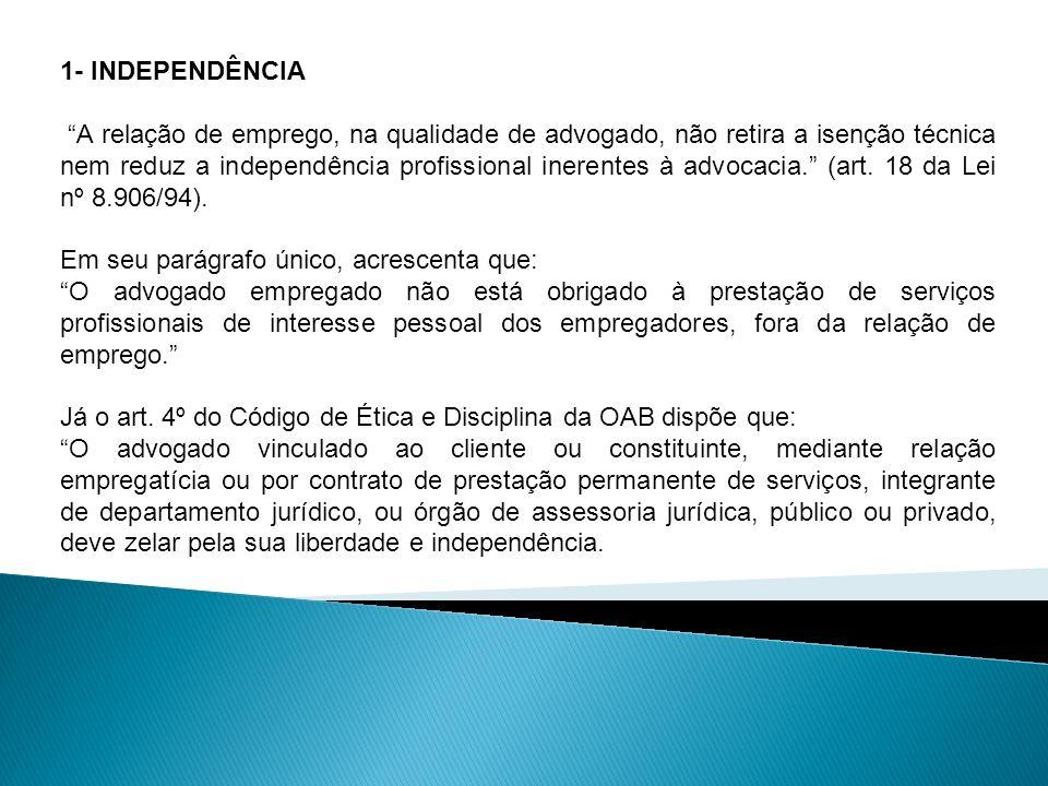 1- INDEPENDÊNCIA A relação de emprego, na qualidade de advogado, não retira a isenção técnica nem reduz a independência profissional inerentes à advoc