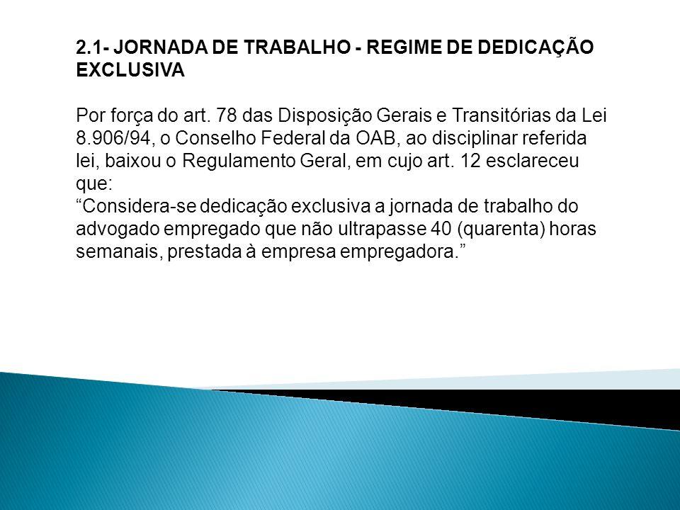 2.1- JORNADA DE TRABALHO - REGIME DE DEDICAÇÃO EXCLUSIVA Por força do art. 78 das Disposição Gerais e Transitórias da Lei 8.906/94, o Conselho Federal