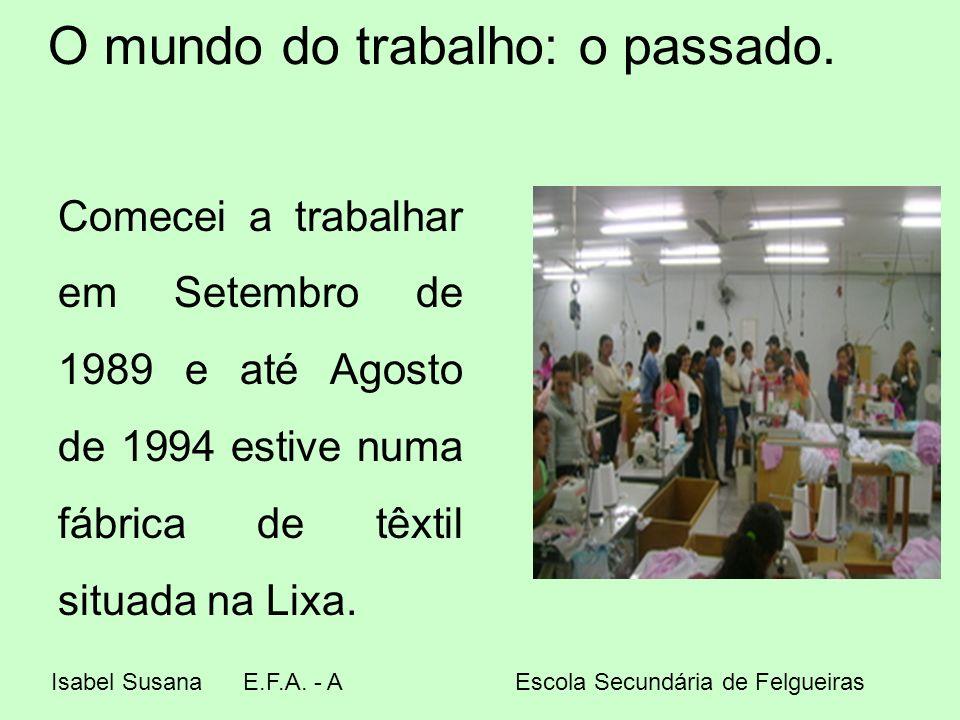 O mundo do trabalho: o passado. Comecei a trabalhar em Setembro de 1989 e até Agosto de 1994 estive numa fábrica de têxtil situada na Lixa. Isabel Sus