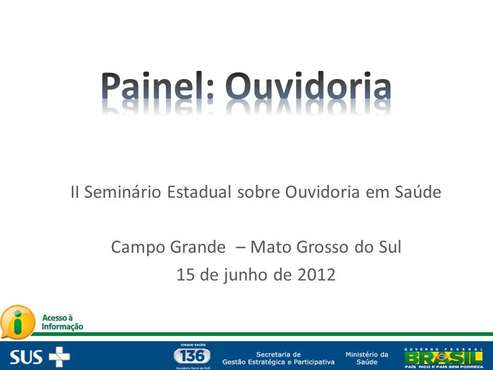 II Seminário Estadual sobre Ouvidoria em Saúde Campo Grande – Mato Grosso do Sul 15 de junho de 2012