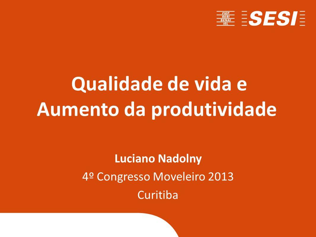 Qualidade de vida e Aumento da produtividade Luciano Nadolny 4º Congresso Moveleiro 2013 Curitiba