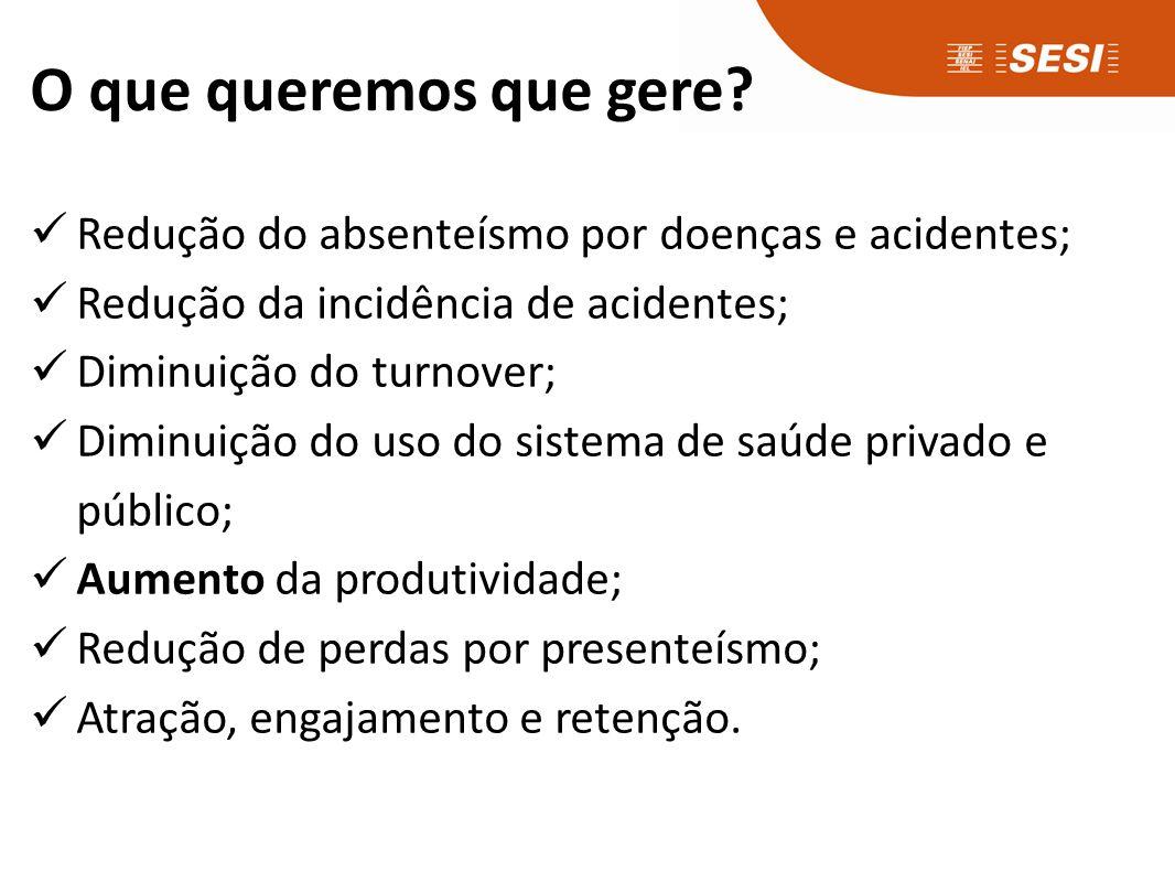 O que queremos que gere? Redução do absenteísmo por doenças e acidentes; Redução da incidência de acidentes; Diminuição do turnover; Diminuição do uso