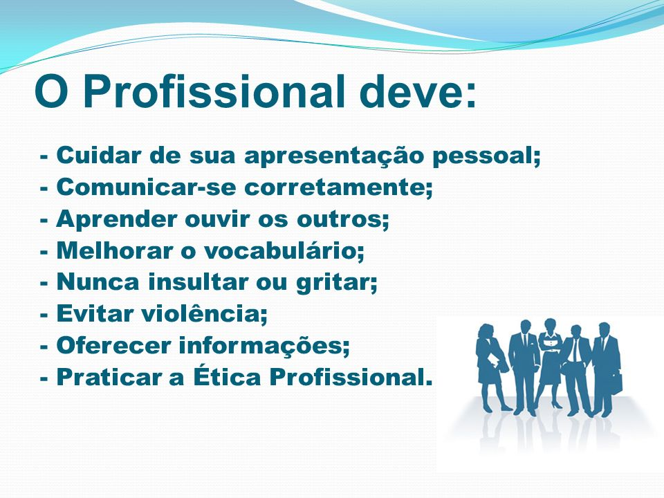 O Profissional deve: - Cuidar de sua apresentação pessoal; - Comunicar-se corretamente; - Aprender ouvir os outros; - Melhorar o vocabulário; - Nunca