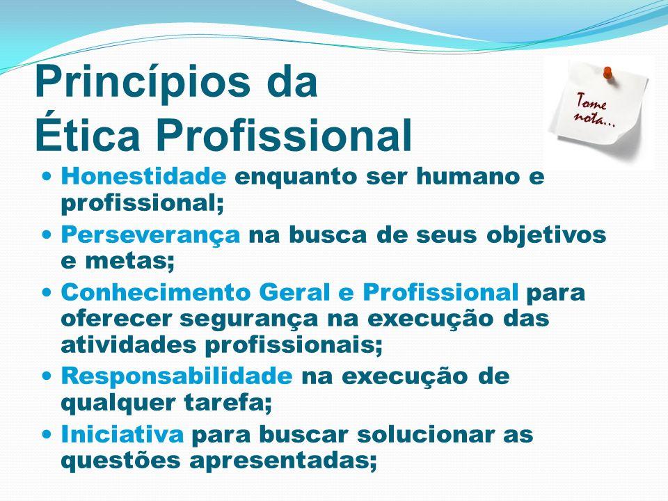 Princípios da Ética Profissional Honestidade enquanto ser humano e profissional; Perseverança na busca de seus objetivos e metas; Conhecimento Geral e