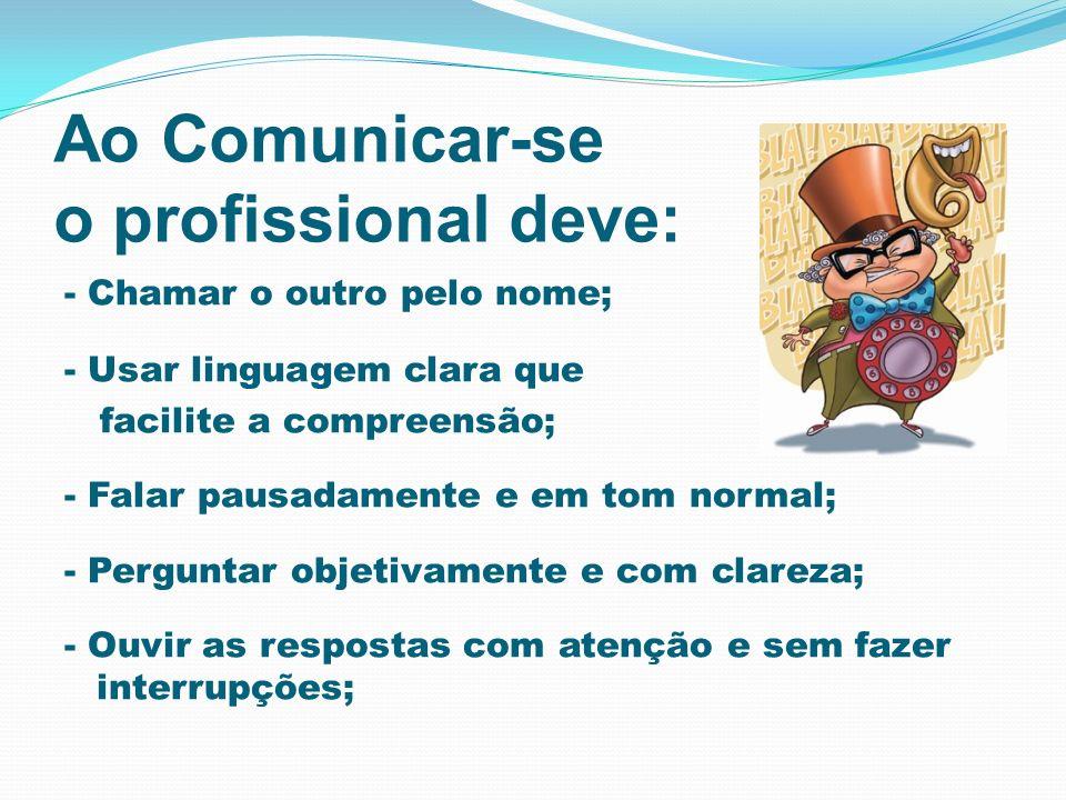 Ao Comunicar-se o profissional deve: - Chamar o outro pelo nome; - Usar linguagem clara que facilite a compreensão; - Falar pausadamente e em tom norm
