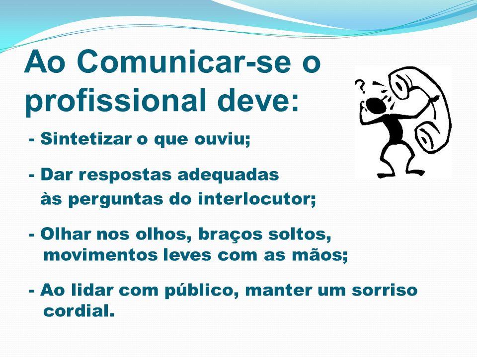 Ao Comunicar-se o profissional deve: - Sintetizar o que ouviu; - Dar respostas adequadas às perguntas do interlocutor; - Olhar nos olhos, braços solto