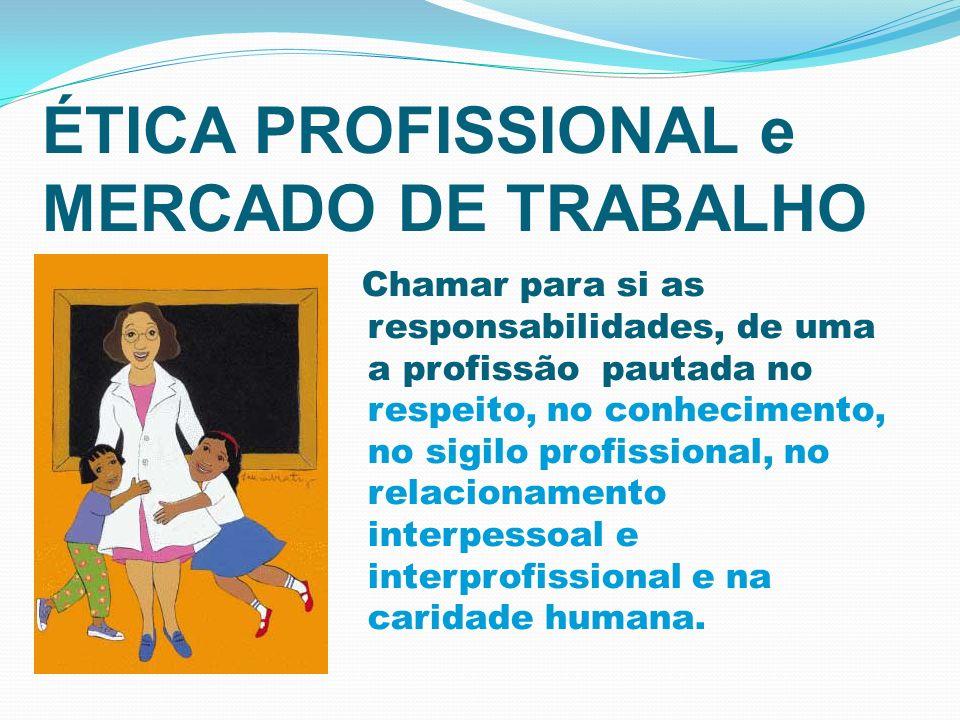 ÉTICA PROFISSIONAL e MERCADO DE TRABALHO Chamar para si as responsabilidades, de uma a profissão pautada no respeito, no conhecimento, no sigilo profi