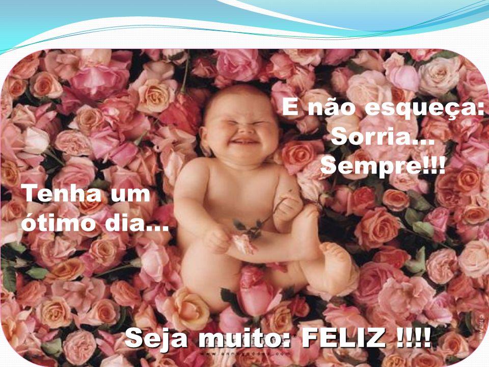 Tenha um ótimo dia... E não esqueça: Sorria... Sempre!!! Seja muito: FELIZ !!!!