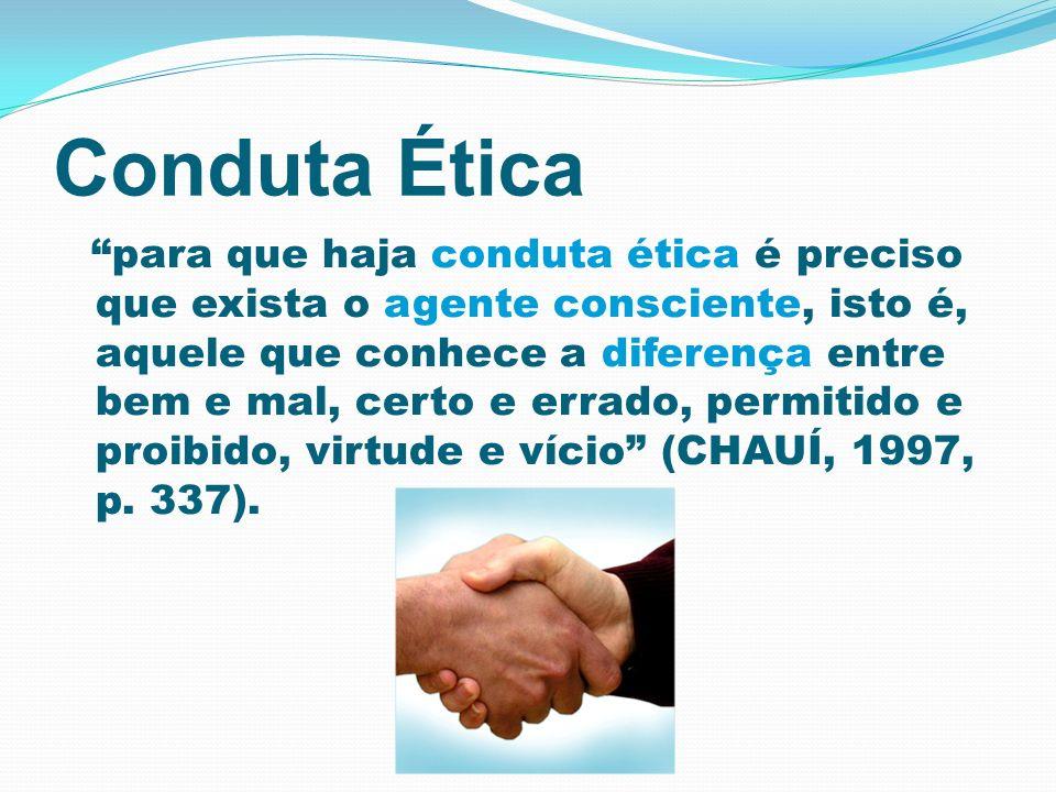 Conduta Ética para que haja conduta ética é preciso que exista o agente consciente, isto é, aquele que conhece a diferença entre bem e mal, certo e er