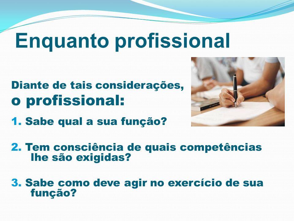 Enquanto profissional Diante de tais considerações, o profissional: 1. Sabe qual a sua função? 2. Tem consciência de quais competências lhe são exigid