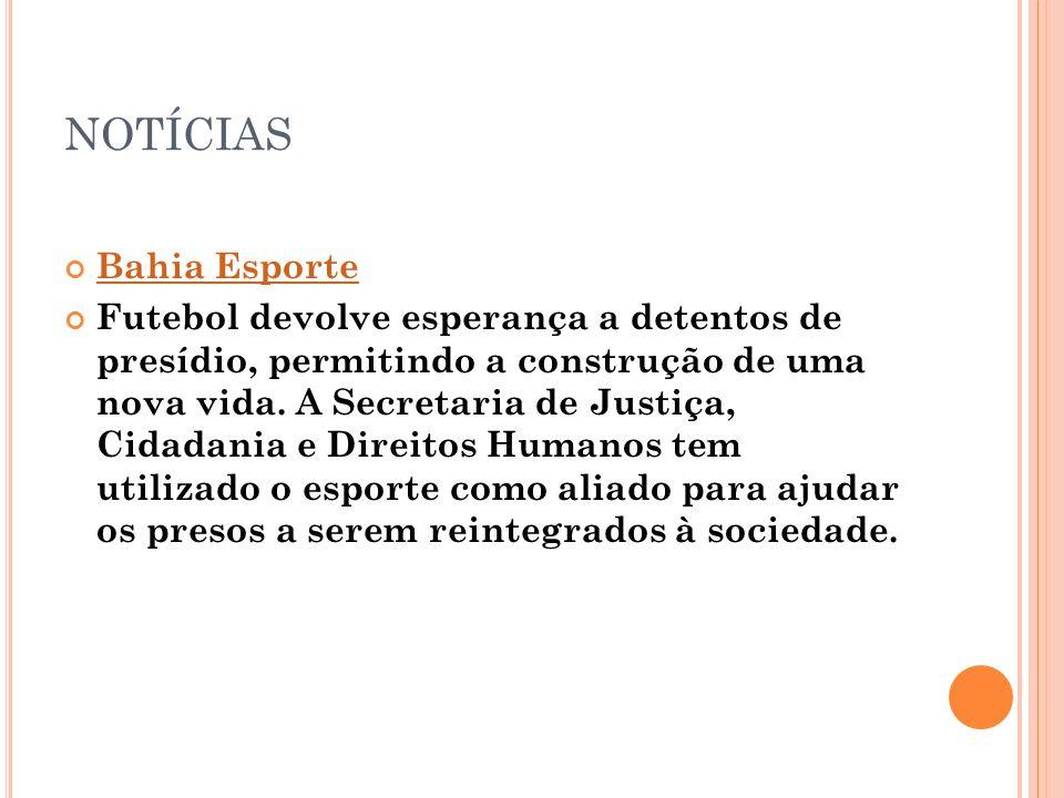 NOTÍCIAS Bahia Esporte Futebol devolve esperança a detentos de presídio, permitindo a construção de uma nova vida. A Secretaria de Justiça, Cidadania
