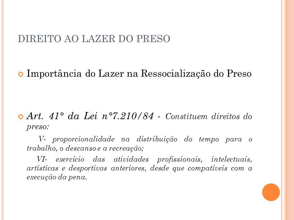 DIREITO AO LAZER DO PRESO Importância do Lazer na Ressocialização do Preso Art. 41° da Lei n°7.210/84 - Constituem direitos do preso: V- proporcionali
