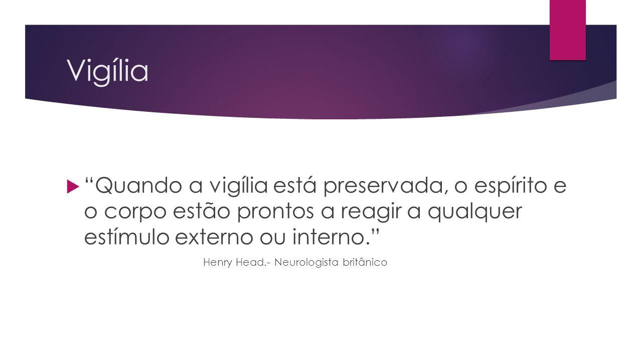 Vigília Quando a vigília está preservada, o espírito e o corpo estão prontos a reagir a qualquer estímulo externo ou interno. Henry Head.- Neurologist
