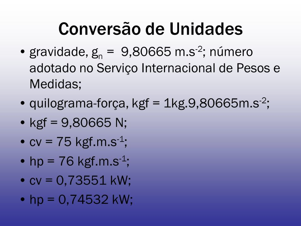 Conversão de Unidades gravidade, g n = 9,80665 m.s -2 ; número adotado no Serviço Internacional de Pesos e Medidas; quilograma-força, kgf = 1kg.9,80665m.s -2 ; kgf = 9,80665 N; cv = 75 kgf.m.s -1 ; hp = 76 kgf.m.s -1 ; cv = 0,73551 kW; hp = 0,74532 kW;