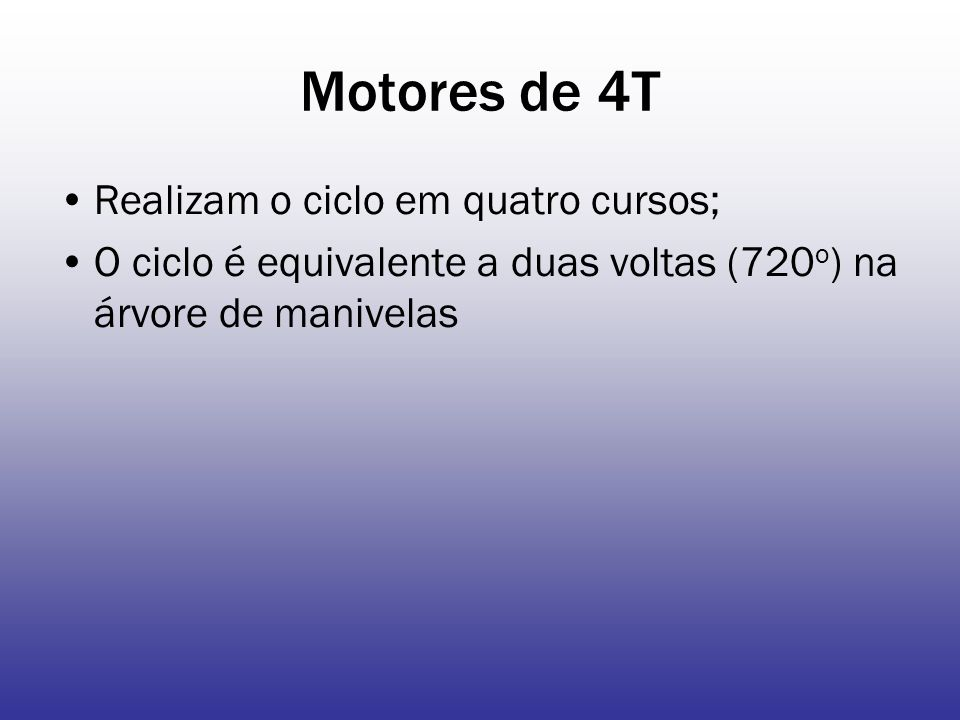 Motores de 4T Realizam o ciclo em quatro cursos; O ciclo é equivalente a duas voltas (720 o ) na árvore de manivelas