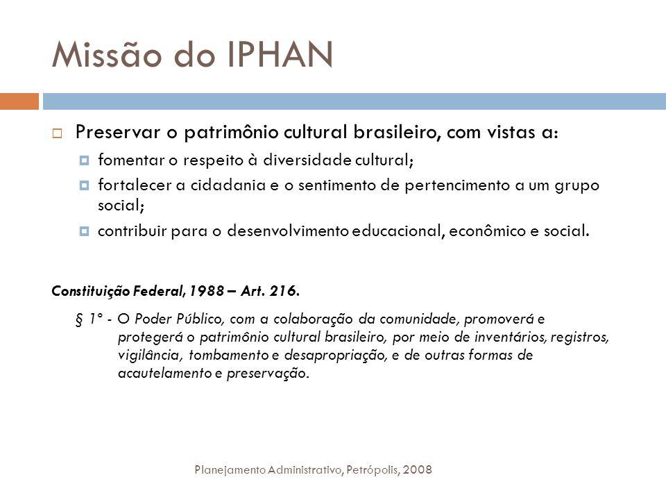 Missão do IPHAN Preservar o patrimônio cultural brasileiro, com vistas a: fomentar o respeito à diversidade cultural; fortalecer a cidadania e o senti