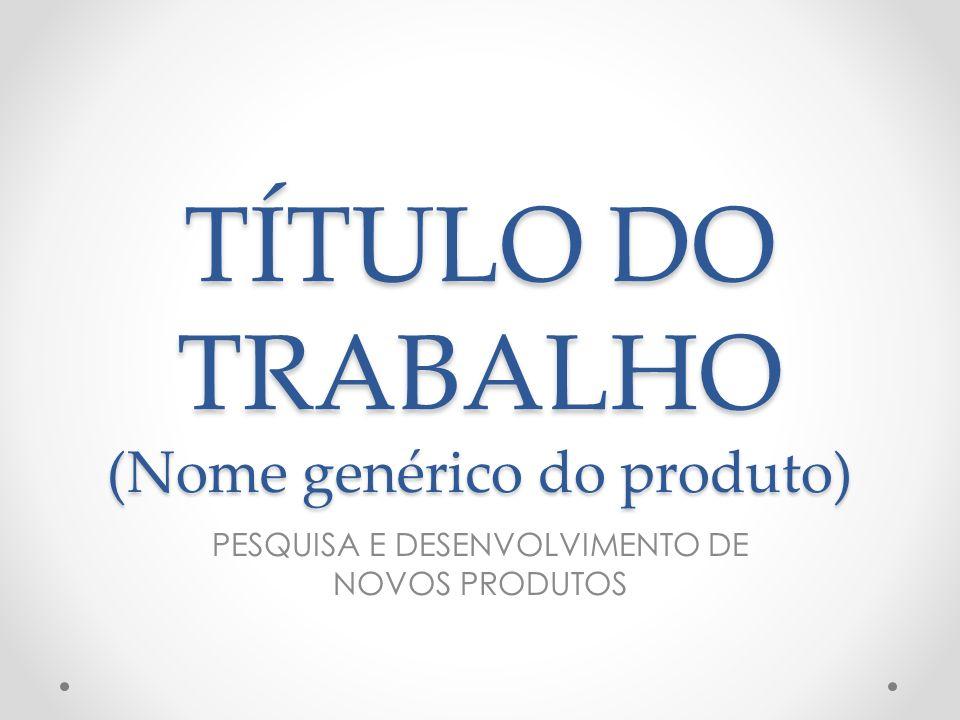 TÍTULO DO TRABALHO (Nome genérico do produto) PESQUISA E DESENVOLVIMENTO DE NOVOS PRODUTOS