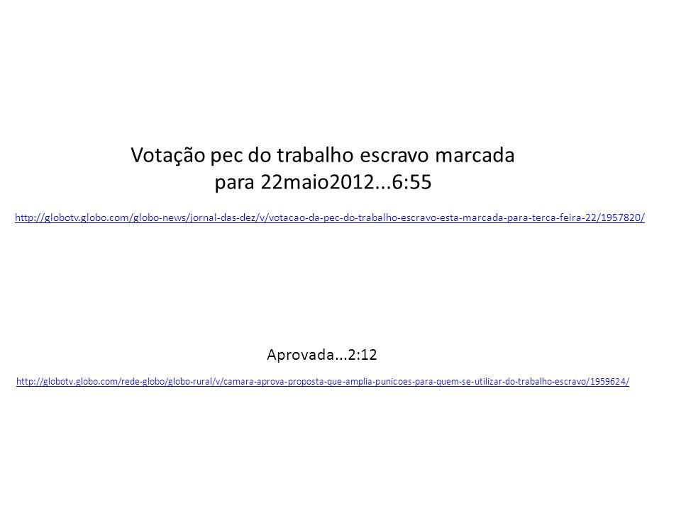 http://globotv.globo.com/globo-news/jornal-das-dez/v/votacao-da-pec-do-trabalho-escravo-esta-marcada-para-terca-feira-22/1957820/ Votação pec do trabalho escravo marcada para 22maio2012...6:55 http://globotv.globo.com/rede-globo/globo-rural/v/camara-aprova-proposta-que-amplia-punicoes-para-quem-se-utilizar-do-trabalho-escravo/1959624/ Aprovada...2:12