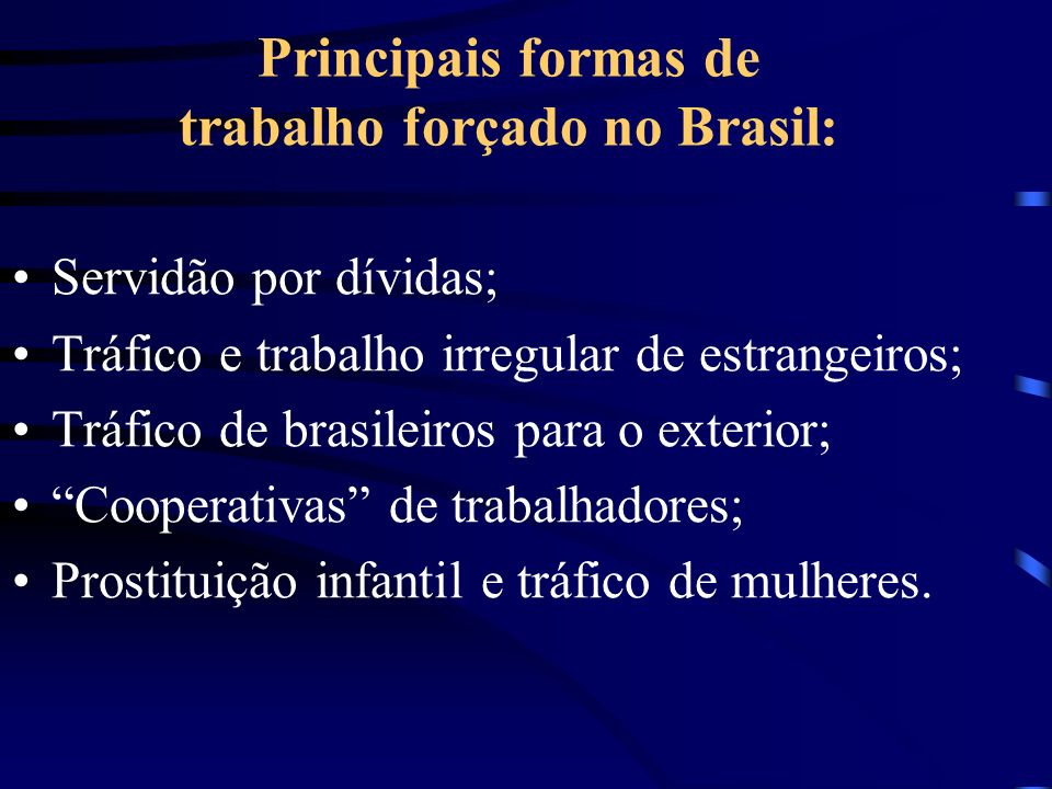 Principais formas de trabalho forçado no Brasil: Servidão por dívidas; Tráfico e trabalho irregular de estrangeiros; Tráfico de brasileiros para o exterior; Cooperativas de trabalhadores; Prostituição infantil e tráfico de mulheres.