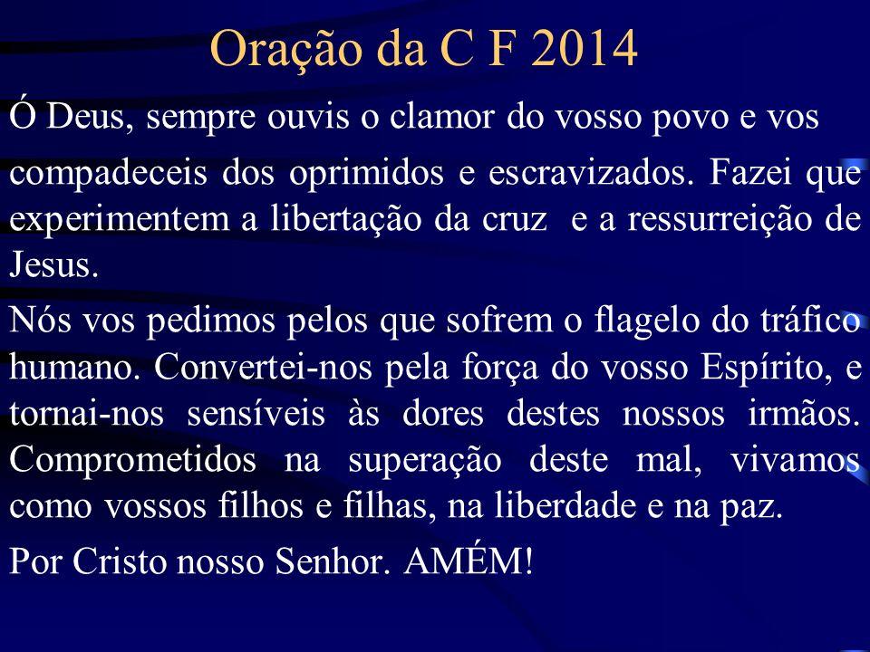 Oração da C F 2014 Ó Deus, sempre ouvis o clamor do vosso povo e vos compadeceis dos oprimidos e escravizados.