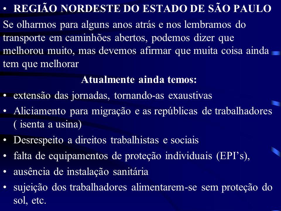 REGIÃO NORDESTE DO ESTADO DE SÃO PAULO Se olharmos para alguns anos atrás e nos lembramos do transporte em caminhões abertos, podemos dizer que melhorou muito, mas devemos afirmar que muita coisa ainda tem que melhorar Atualmente ainda temos: extensão das jornadas, tornando-as exaustivas Aliciamento para migração e as repúblicas de trabalhadores ( isenta a usina) Desrespeito a direitos trabalhistas e sociais falta de equipamentos de proteção individuais (EPIs), ausência de instalação sanitária sujeição dos trabalhadores alimentarem-se sem proteção do sol, etc.