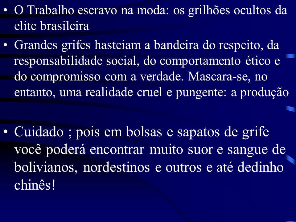 O Trabalho escravo na moda: os grilhões ocultos da elite brasileira Grandes grifes hasteiam a bandeira do respeito, da responsabilidade social, do comportamento ético e do compromisso com a verdade.