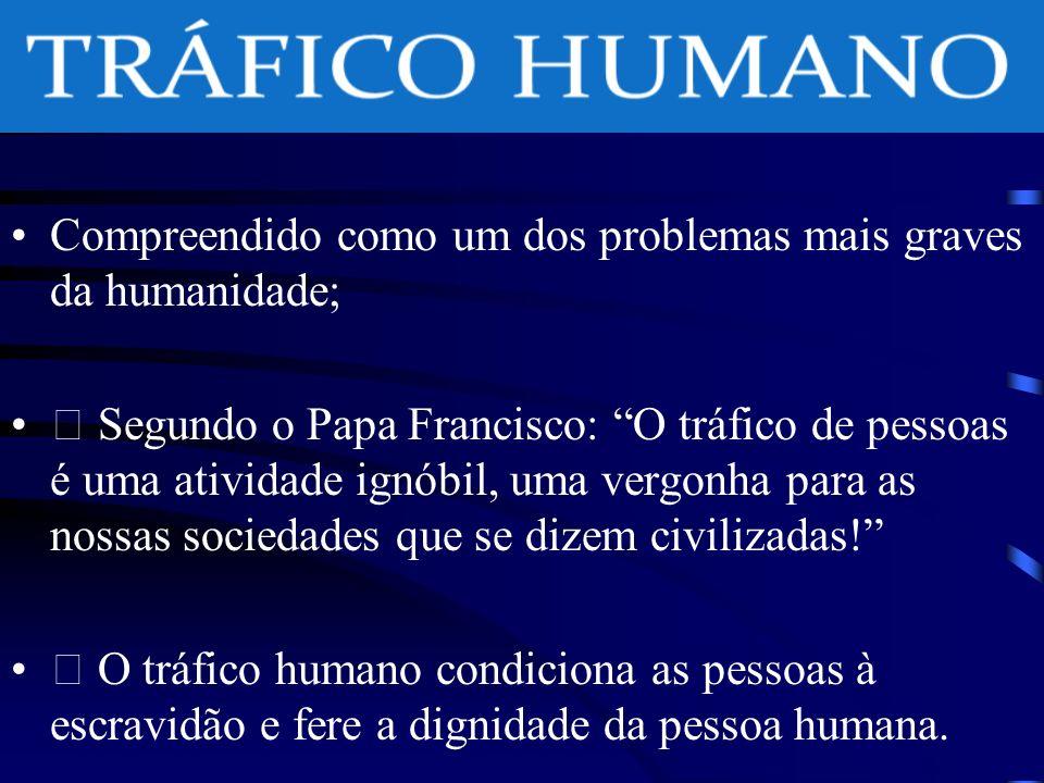 Compreendido como um dos problemas mais graves da humanidade; Segundo o Papa Francisco: O tráfico de pessoas é uma atividade ignóbil, uma vergonha para as nossas sociedades que se dizem civilizadas.