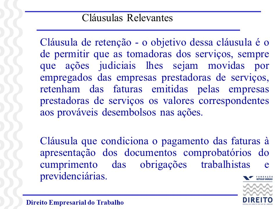 Direito Empresarial do Trabalho Cláusulas Relevantes Cláusula de retenção - o objetivo dessa cláusula é o de permitir que as tomadoras dos serviços, s