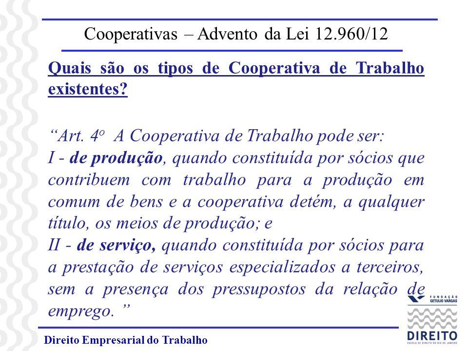 Direito Empresarial do Trabalho Cooperativas – Advento da Lei 12.960/12 Quais são os tipos de Cooperativa de Trabalho existentes? Art. 4 o A Cooperati