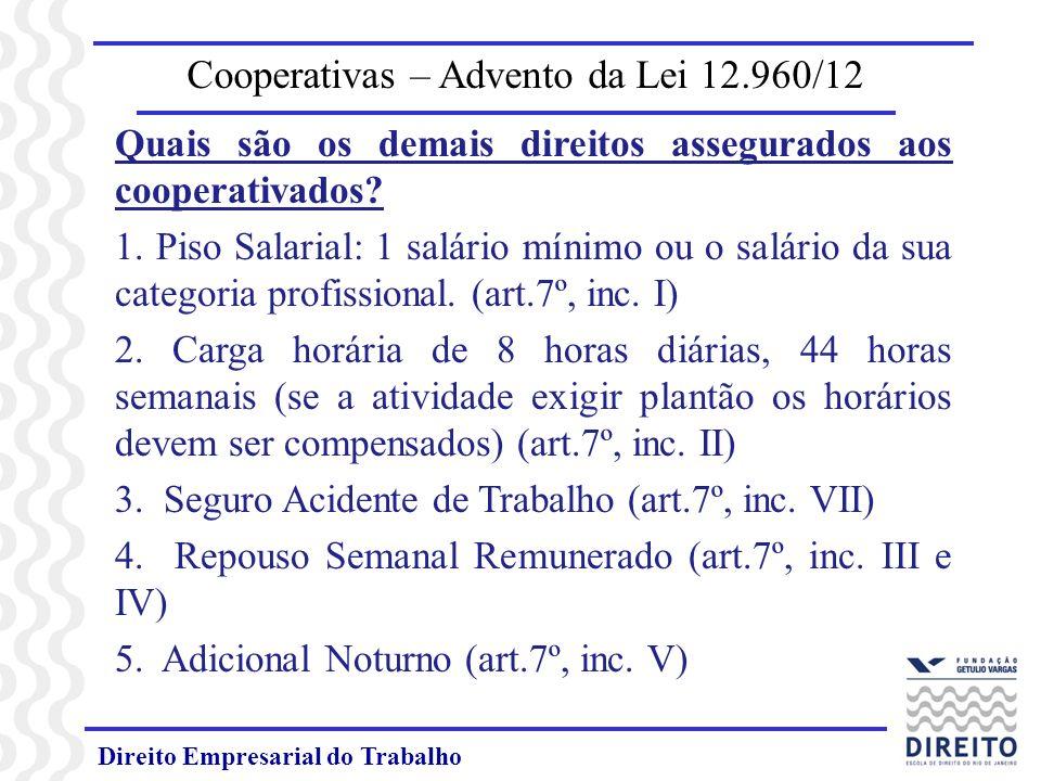 Direito Empresarial do Trabalho Cooperativas – Advento da Lei 12.960/12 Quais são os demais direitos assegurados aos cooperativados? 1. Piso Salarial: