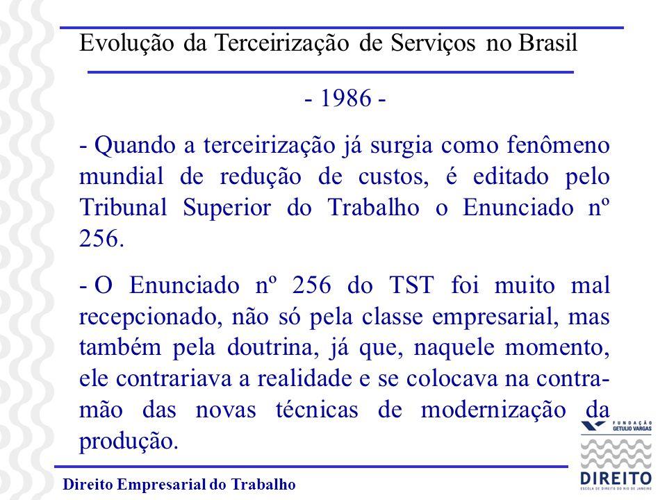 Direito Empresarial do Trabalho Evolução da Terceirização de Serviços no Brasil - 1986 - - Quando a terceirização já surgia como fenômeno mundial de redução de custos, é editado pelo Tribunal Superior do Trabalho o Enunciado nº 256.